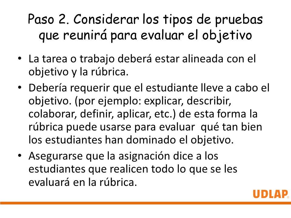 Paso 2. Considerar los tipos de pruebas que reunirá para evaluar el objetivo La tarea o trabajo deberá estar alineada con el objetivo y la rúbrica. De