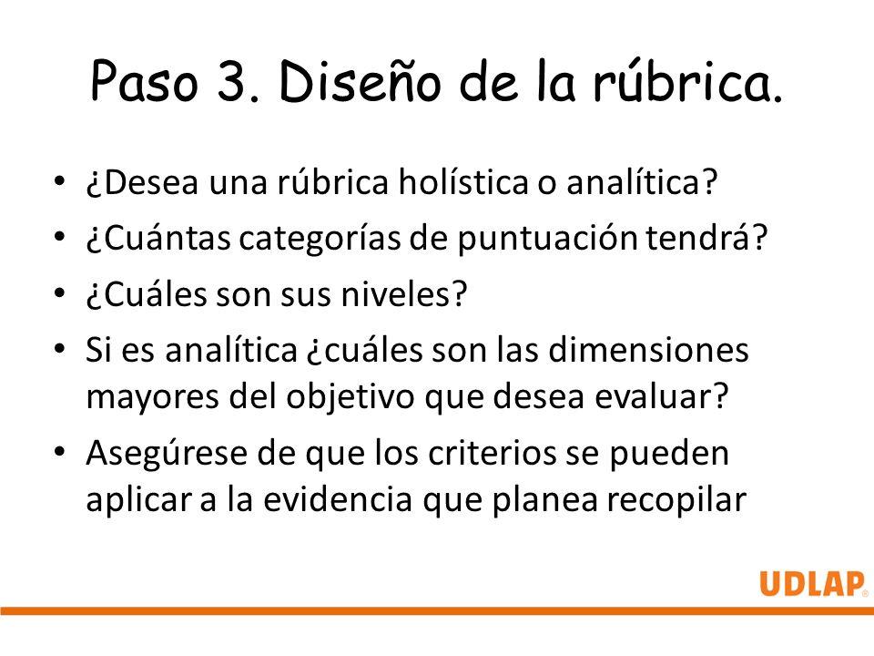 Paso 3. Diseño de la rúbrica. ¿Desea una rúbrica holística o analítica? ¿Cuántas categorías de puntuación tendrá? ¿Cuáles son sus niveles? Si es analí