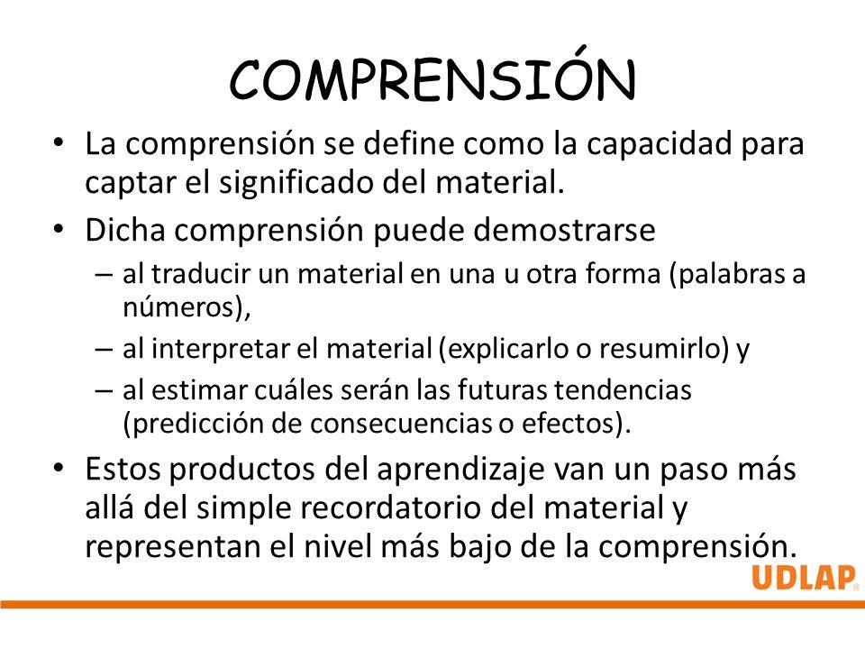 COMPRENSIÓN La comprensión se define como la capacidad para captar el significado del material. Dicha comprensión puede demostrarse – al traducir un m
