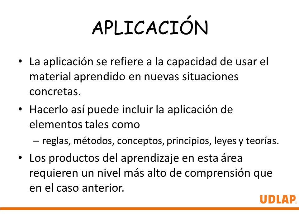 APLICACIÓN La aplicación se refiere a la capacidad de usar el material aprendido en nuevas situaciones concretas. Hacerlo así puede incluir la aplicac
