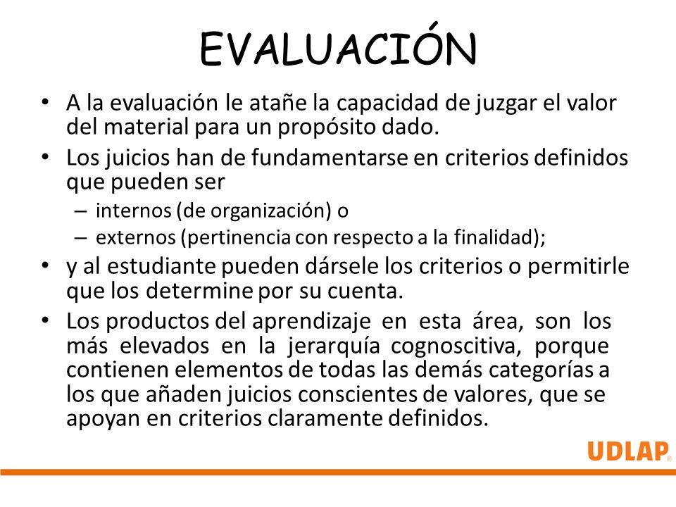 EVALUACIÓN A la evaluación le atañe la capacidad de juzgar el valor del material para un propósito dado. Los juicios han de fundamentarse en criterios