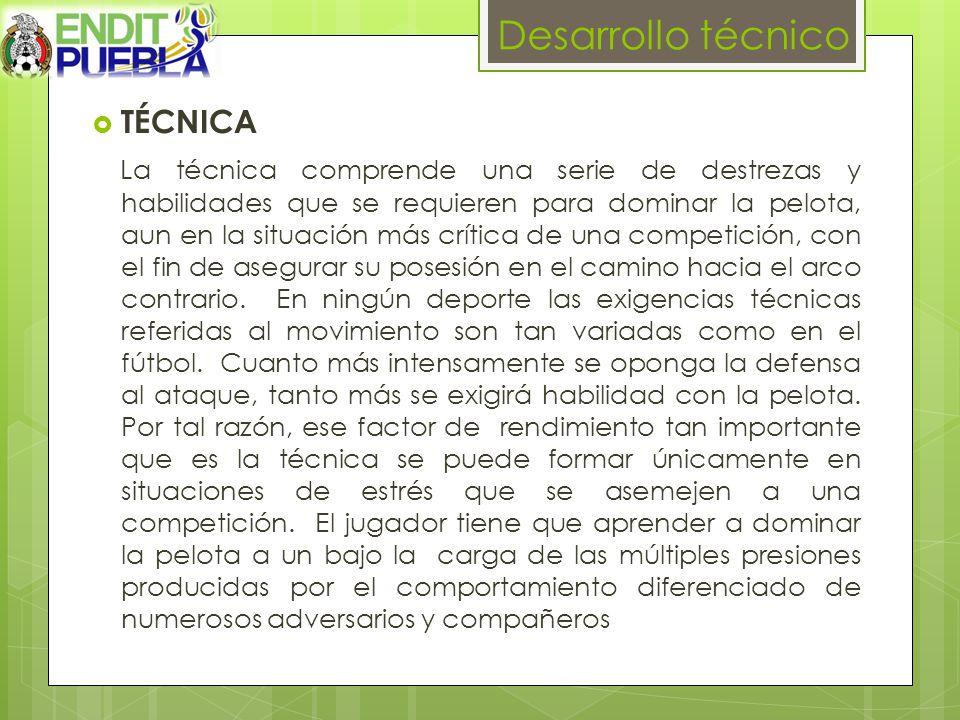 Desarrollo técnico TÉCNICA La técnica comprende una serie de destrezas y habilidades que se requieren para dominar la pelota, aun en la situación más crítica de una competición, con el fin de asegurar su posesión en el camino hacia el arco contrario.