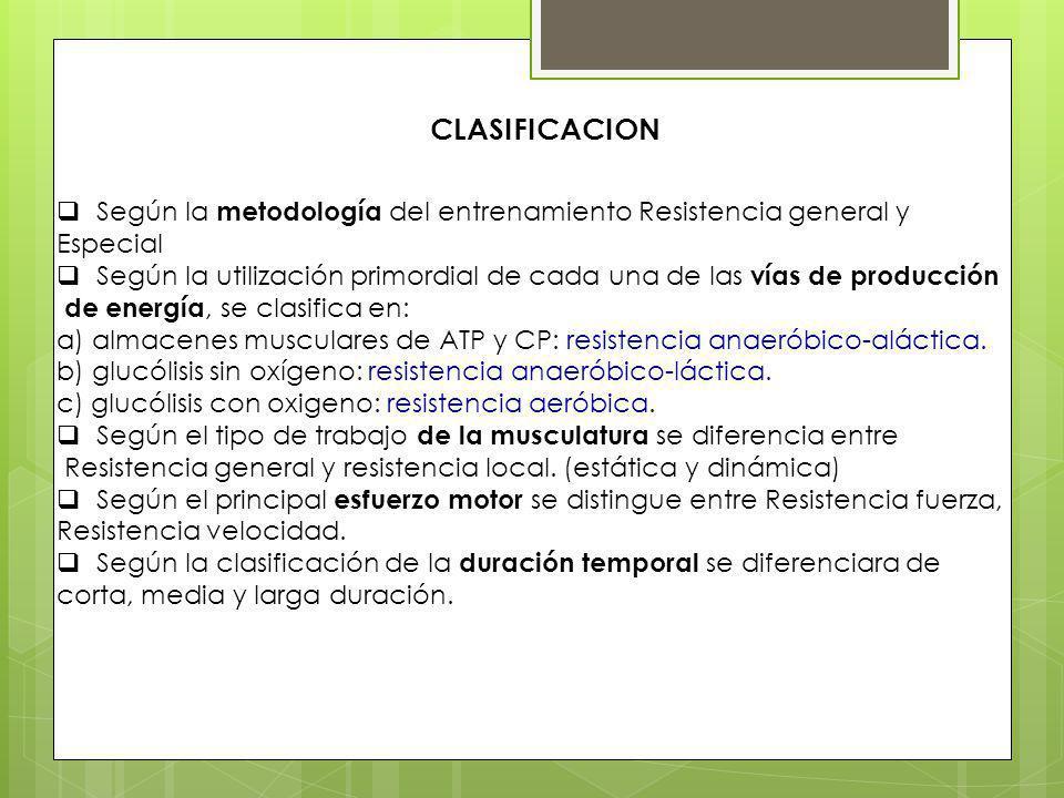 CLASIFICACION Según la metodología del entrenamiento Resistencia general y Especial Según la utilización primordial de cada una de las vías de producción de energía, se clasifica en: a) almacenes musculares de ATP y CP: resistencia anaeróbico-aláctica.
