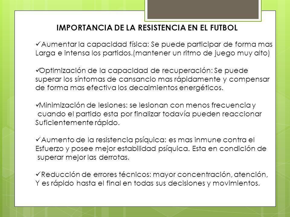 IMPORTANCIA DE LA RESISTENCIA EN EL FUTBOL Aumentar la capacidad física: Se puede participar de forma mas Larga e intensa los partidos.(mantener un ri