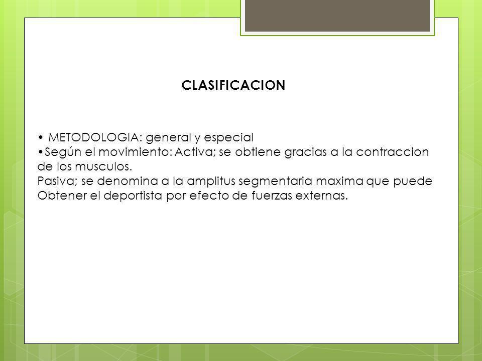 CLASIFICACION METODOLOGIA: general y especial Según el movimiento: Activa; se obtiene gracias a la contraccion de los musculos. Pasiva; se denomina a