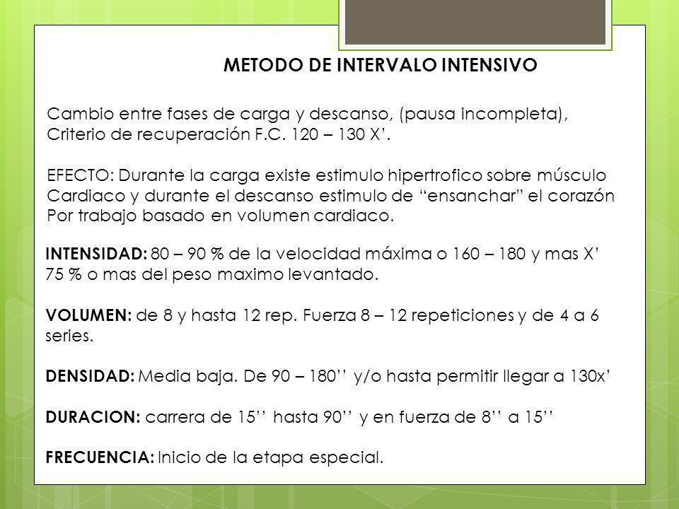 METODO DE INTERVALO INTENSIVO Cambio entre fases de carga y descanso, (pausa incompleta), Criterio de recuperación F.C. 120 – 130 X. EFECTO: Durante l