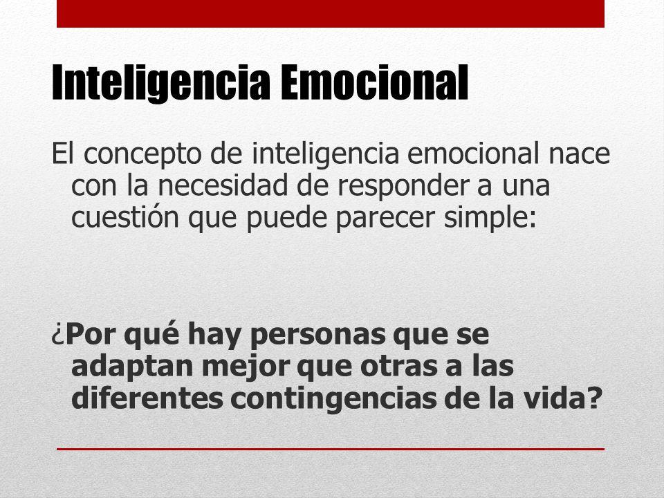 Inteligencia Emocional El concepto de inteligencia emocional nace con la necesidad de responder a una cuestión que puede parecer simple: ¿Por qué hay personas que se adaptan mejor que otras a las diferentes contingencias de la vida?