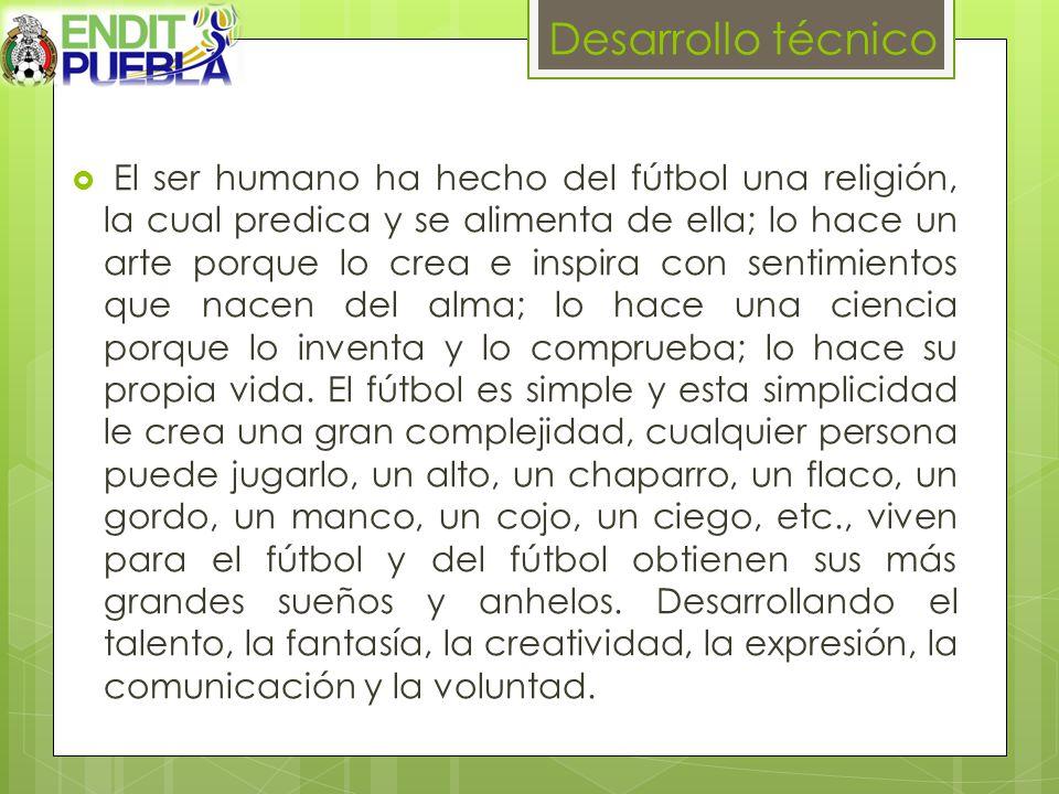 Desarrollo técnico El ser humano ha hecho del fútbol una religión, la cual predica y se alimenta de ella; lo hace un arte porque lo crea e inspira con sentimientos que nacen del alma; lo hace una ciencia porque lo inventa y lo comprueba; lo hace su propia vida.