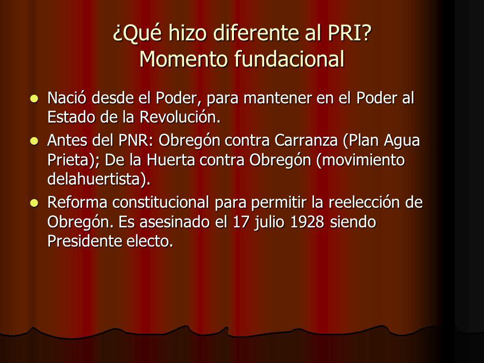 ¿Qué hizo diferente al PRI? Momento fundacional Nació desde el Poder, para mantener en el Poder al Estado de la Revolución. Nació desde el Poder, para