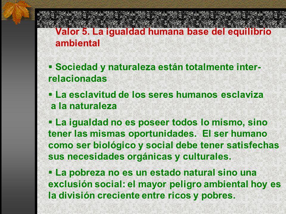 Valor 5. La igualdad humana base del equilibrio ambiental Sociedad y naturaleza están totalmente inter- relacionadas La esclavitud de los seres humano