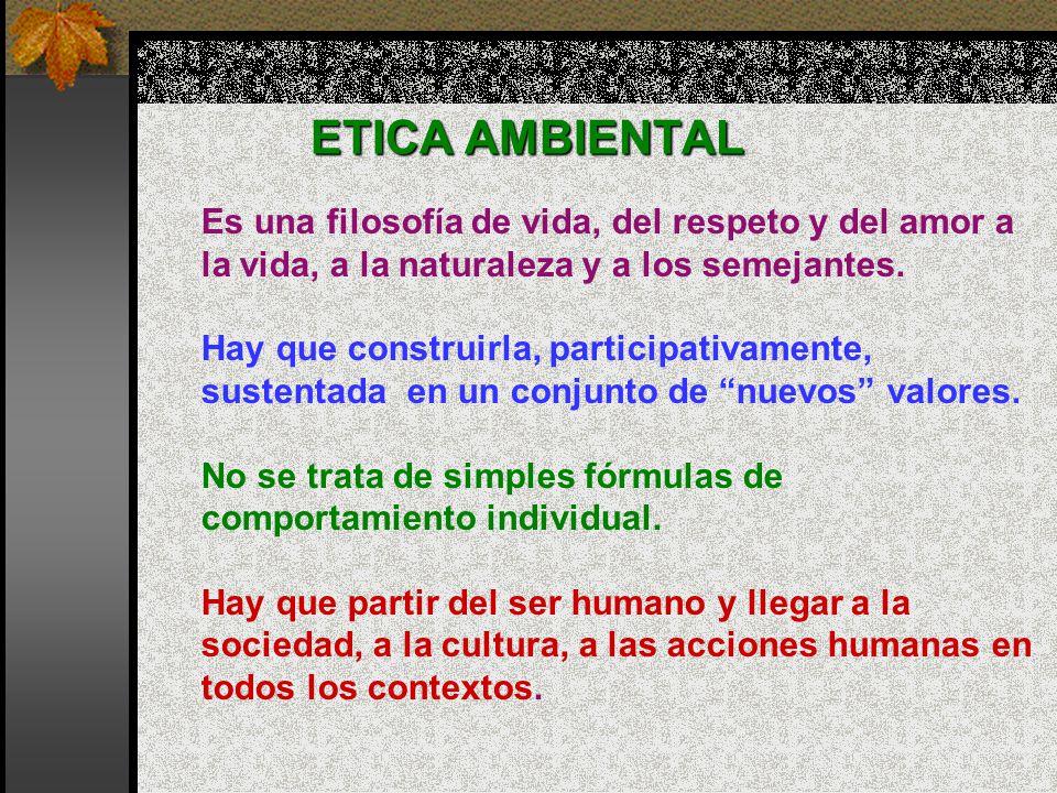 ETICA AMBIENTAL Es una filosofía de vida, del respeto y del amor a la vida, a la naturaleza y a los semejantes. Hay que construirla, participativament
