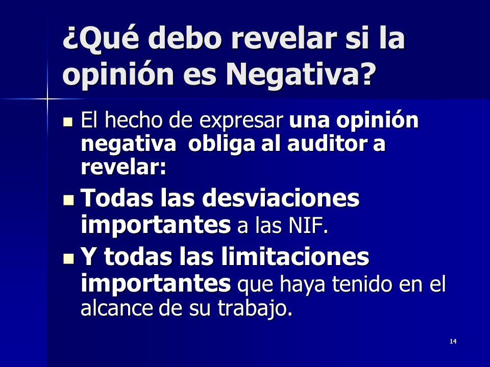 14 ¿Qué debo revelar si la opinión es Negativa? El hecho de expresar una opinión negativa obliga al auditor a revelar: El hecho de expresar una opinió