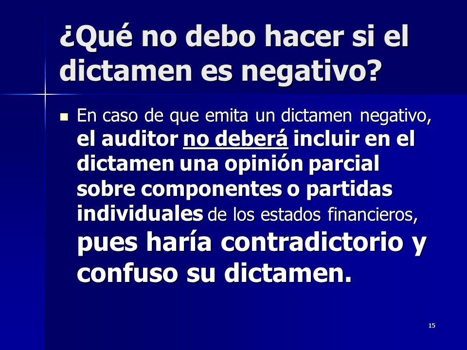 15 ¿Qué no debo hacer si el dictamen es negativo? En caso de que emita un dictamen negativo, el auditor no deberá incluir en el dictamen una opinión p