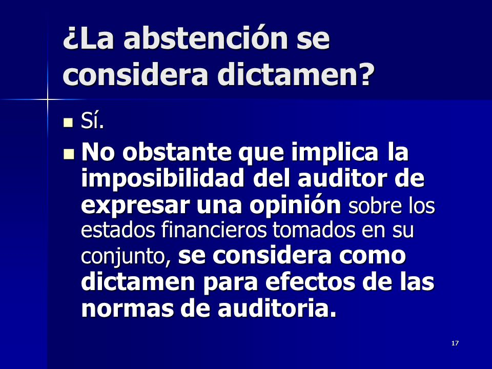 17 ¿La abstención se considera dictamen? Sí. Sí. No obstante que implica la imposibilidad del auditor de expresar una opinión sobre los estados financ