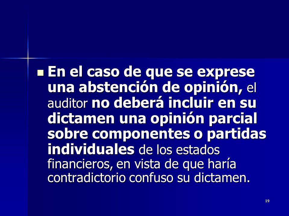 19 En el caso de que se exprese una abstención de opinión, el auditor no deberá incluir en su dictamen una opinión parcial sobre componentes o partida