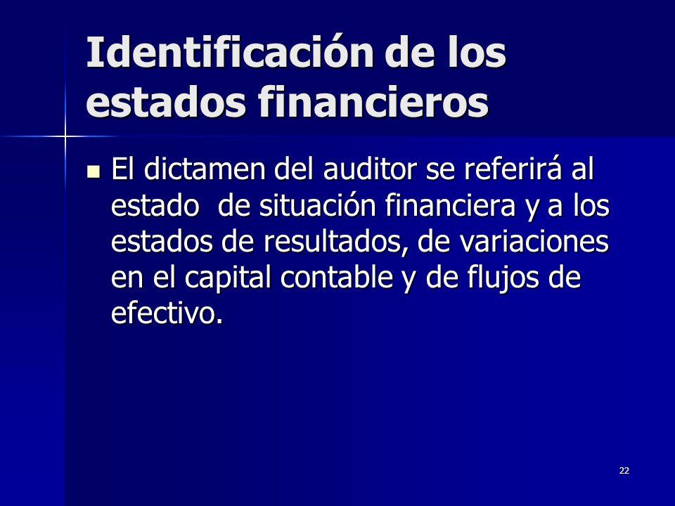 22 Identificación de los estados financieros El dictamen del auditor se referirá al estado de situación financiera y a los estados de resultados, de v