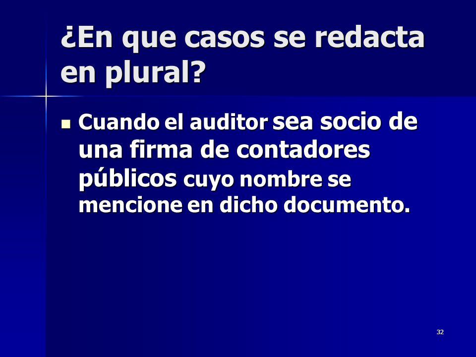 32 ¿En que casos se redacta en plural? Cuando el auditor sea socio de una firma de contadores públicos cuyo nombre se mencione en dicho documento. Cua
