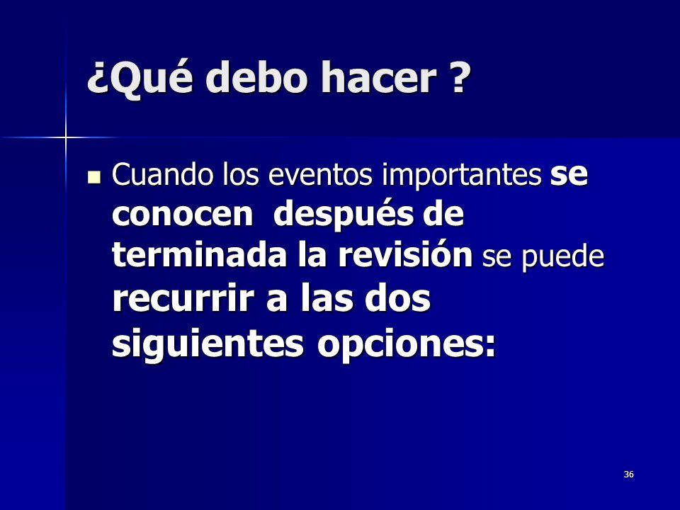 36 ¿Qué debo hacer ? Cuando los eventos importantes se conocen después de terminada la revisión se puede recurrir a las dos siguientes opciones: Cuand