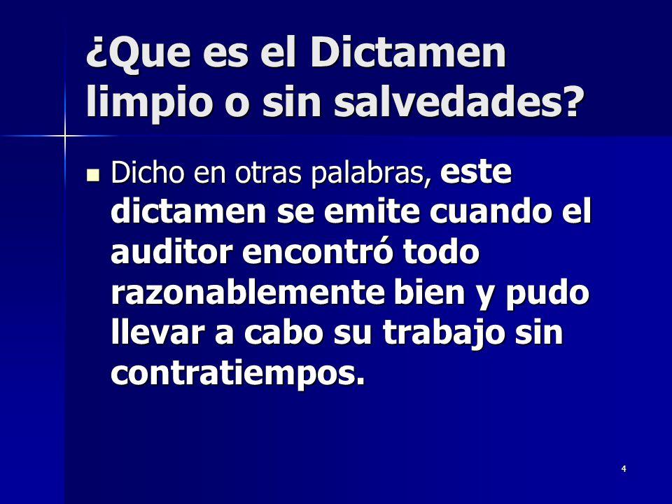 4 ¿Que es el Dictamen limpio o sin salvedades? Dicho en otras palabras, este dictamen se emite cuando el auditor encontró todo razonablemente bien y p