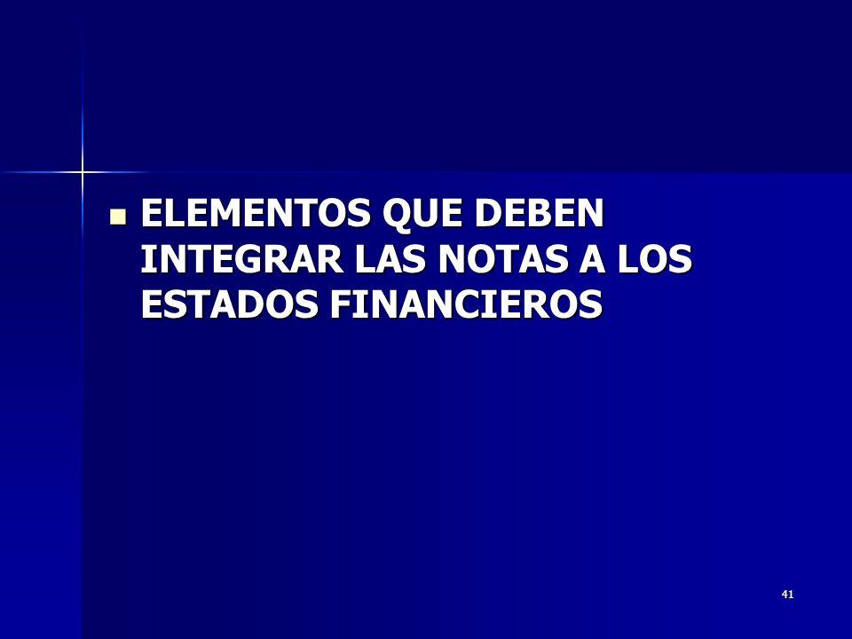 41 ELEMENTOS QUE DEBEN INTEGRAR LAS NOTAS A LOS ESTADOS FINANCIEROS ELEMENTOS QUE DEBEN INTEGRAR LAS NOTAS A LOS ESTADOS FINANCIEROS