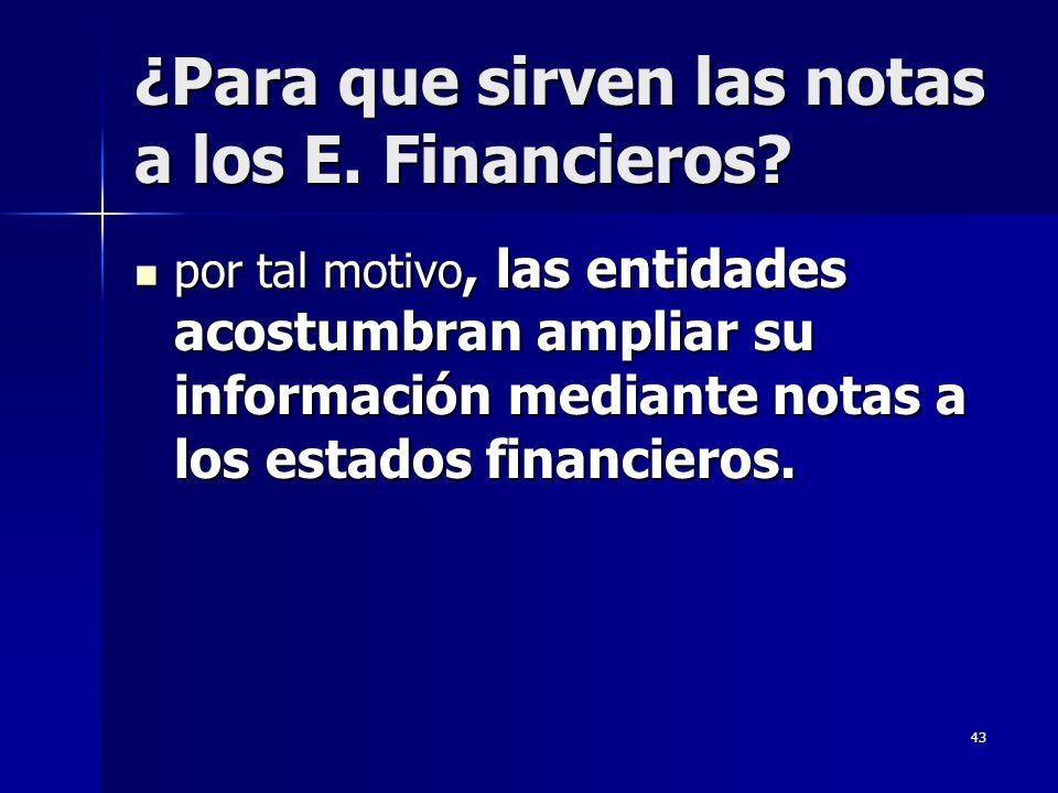 43 ¿Para que sirven las notas a los E. Financieros? por tal motivo, las entidades acostumbran ampliar su información mediante notas a los estados fina
