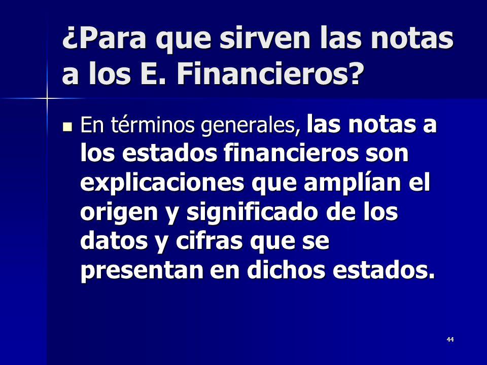 44 ¿Para que sirven las notas a los E. Financieros? En términos generales, las notas a los estados financieros son explicaciones que amplían el origen
