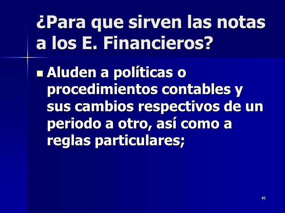 45 ¿Para que sirven las notas a los E. Financieros? Aluden a políticas o procedimientos contables y sus cambios respectivos de un periodo a otro, así