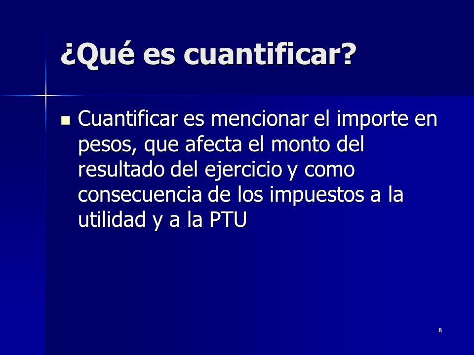 8 ¿Qué es cuantificar? Cuantificar es mencionar el importe en pesos, que afecta el monto del resultado del ejercicio y como consecuencia de los impues