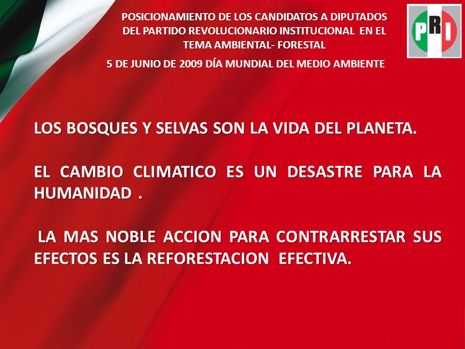 POSICIONAMIENTO DE LOS CANDIDATOS A DIPUTADOS DEL PARTIDO REVOLUCIONARIO INSTITUCIONAL EN EL TEMA AMBIENTAL- FORESTAL 5 DE JUNIO DE 2009 DÍA MUNDIAL DEL MEDIO AMBIENTE ATENTAR CONTRA LA NATURALEZA ES ATENTAR CONTRA LA VIDA TUYA Y LA DE TUS HIJOS.