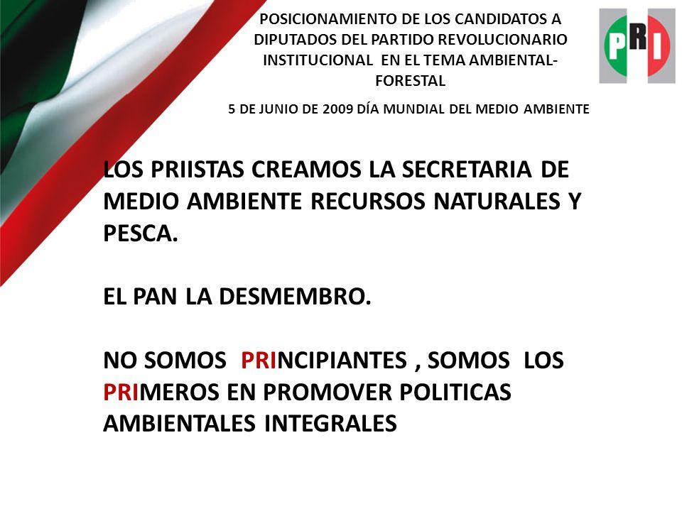 POSICIONAMIENTO DE LOS CANDIDATOS A DIPUTADOS DEL PARTIDO REVOLUCIONARIO INSTITUCIONAL EN EL TEMA AMBIENTAL- FORESTAL 5 DE JUNIO DE 2009 DÍA MUNDIAL DEL MEDIO AMBIENTE LOS PRIISTAS CREAMOS LA SECRETARIA DE MEDIO AMBIENTE RECURSOS NATURALES Y PESCA.