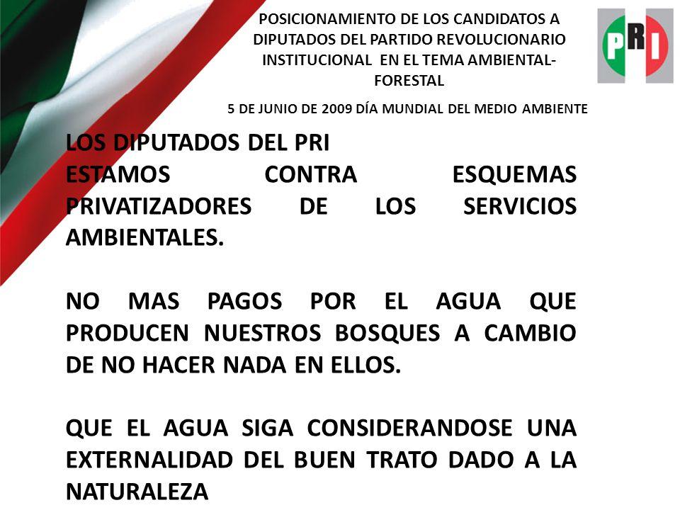 POSICIONAMIENTO DE LOS CANDIDATOS A DIPUTADOS DEL PARTIDO REVOLUCIONARIO INSTITUCIONAL EN EL TEMA AMBIENTAL- FORESTAL 5 DE JUNIO DE 2009 DÍA MUNDIAL DEL MEDIO AMBIENTE LOS DIPUTADOS DEL PRI ESTAMOS CONTRA ESQUEMAS PRIVATIZADORES DE LOS SERVICIOS AMBIENTALES.