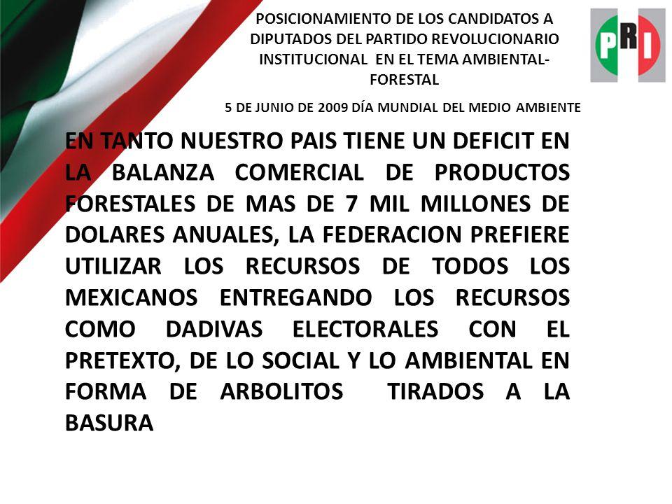 POSICIONAMIENTO DE LOS CANDIDATOS A DIPUTADOS DEL PARTIDO REVOLUCIONARIO INSTITUCIONAL EN EL TEMA AMBIENTAL- FORESTAL 5 DE JUNIO DE 2009 DÍA MUNDIAL DEL MEDIO AMBIENTE EN TANTO NUESTRO PAIS TIENE UN DEFICIT EN LA BALANZA COMERCIAL DE PRODUCTOS FORESTALES DE MAS DE 7 MIL MILLONES DE DOLARES ANUALES, LA FEDERACION PREFIERE UTILIZAR LOS RECURSOS DE TODOS LOS MEXICANOS ENTREGANDO LOS RECURSOS COMO DADIVAS ELECTORALES CON EL PRETEXTO, DE LO SOCIAL Y LO AMBIENTAL EN FORMA DE ARBOLITOS TIRADOS A LA BASURA