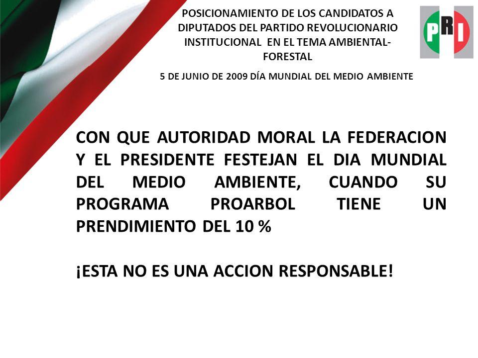 POSICIONAMIENTO DE LOS CANDIDATOS A DIPUTADOS DEL PARTIDO REVOLUCIONARIO INSTITUCIONAL EN EL TEMA AMBIENTAL- FORESTAL 5 DE JUNIO DE 2009 DÍA MUNDIAL DEL MEDIO AMBIENTE CON QUE AUTORIDAD MORAL LA FEDERACION Y EL PRESIDENTE FESTEJAN EL DIA MUNDIAL DEL MEDIO AMBIENTE, CUANDO SU PROGRAMA PROARBOL TIENE UN PRENDIMIENTO DEL 10 % ¡ESTA NO ES UNA ACCION RESPONSABLE!