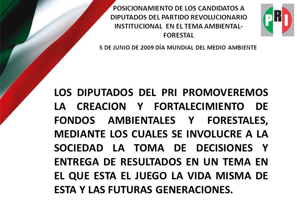 POSICIONAMIENTO DE LOS CANDIDATOS A DIPUTADOS DEL PARTIDO REVOLUCIONARIO INSTITUCIONAL EN EL TEMA AMBIENTAL- FORESTAL 5 DE JUNIO DE 2009 DÍA MUNDIAL DEL MEDIO AMBIENTE LOS DIPUTADOS DEL PRI PROMOVEREMOS LA CREACION Y FORTALECIMIENTO DE FONDOS AMBIENTALES Y FORESTALES, MEDIANTE LOS CUALES SE INVOLUCRE A LA SOCIEDAD LA TOMA DE DECISIONES Y ENTREGA DE RESULTADOS EN UN TEMA EN EL QUE ESTA EL JUEGO LA VIDA MISMA DE ESTA Y LAS FUTURAS GENERACIONES.