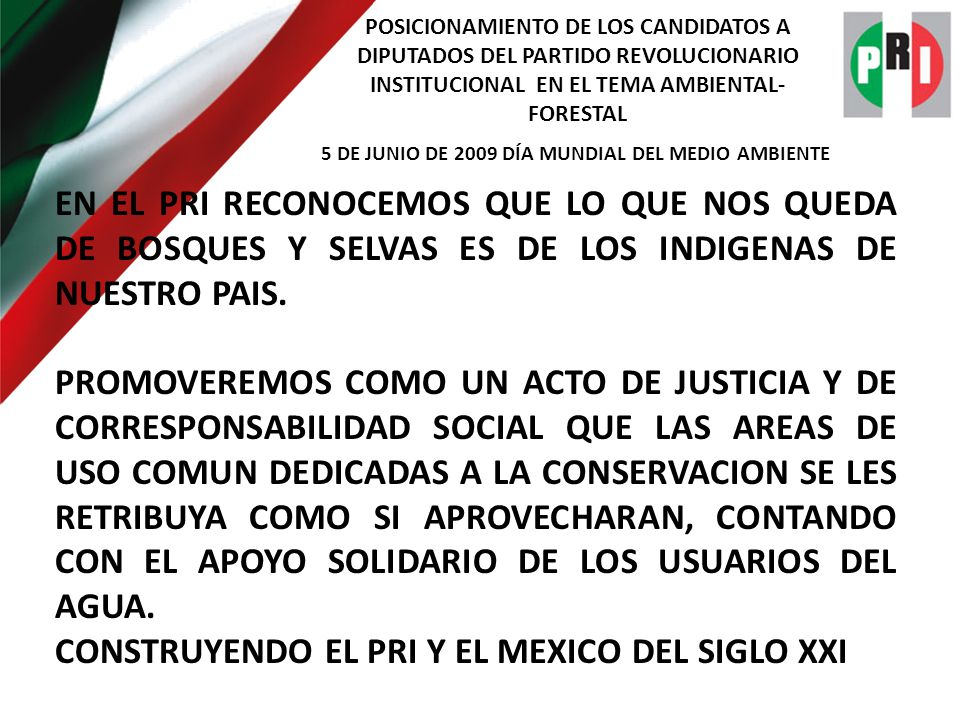 POSICIONAMIENTO DE LOS CANDIDATOS A DIPUTADOS DEL PARTIDO REVOLUCIONARIO INSTITUCIONAL EN EL TEMA AMBIENTAL- FORESTAL 5 DE JUNIO DE 2009 DÍA MUNDIAL DEL MEDIO AMBIENTE EN EL PRI RECONOCEMOS QUE LO QUE NOS QUEDA DE BOSQUES Y SELVAS ES DE LOS INDIGENAS DE NUESTRO PAIS.