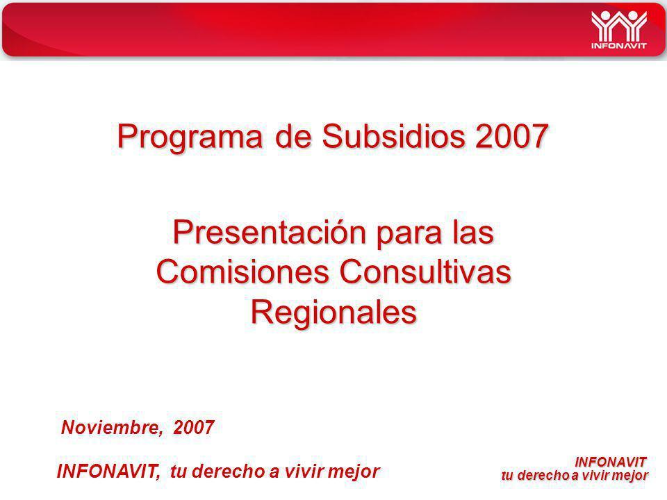INFONAVIT tu derecho a vivir mejor tu derecho a vivir mejor Programa de Subsidios 2007 Presentación para las Comisiones Consultivas Regionales INFONAVIT, tu derecho a vivir mejor Noviembre, 2007