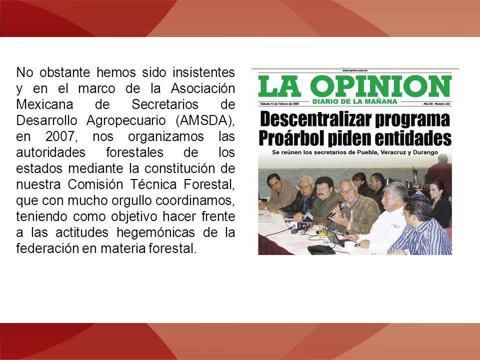 No obstante hemos sido insistentes y en el marco de la Asociación Mexicana de Secretarios de Desarrollo Agropecuario (AMSDA), en 2007, nos organizamos las autoridades forestales de los estados mediante la constitución de nuestra Comisión Técnica Forestal, que con mucho orgullo coordinamos, teniendo como objetivo hacer frente a las actitudes hegemónicas de la federación en materia forestal.