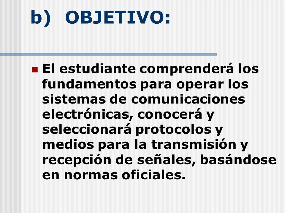 b) OBJETIVO: El estudiante comprenderá los fundamentos para operar los sistemas de comunicaciones electrónicas, conocerá y seleccionará protocolos y medios para la transmisión y recepción de señales, basándose en normas oficiales.