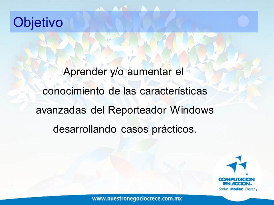 Objetivo Aprender y/o aumentar el conocimiento de las características avanzadas del Reporteador Windows desarrollando casos prácticos.