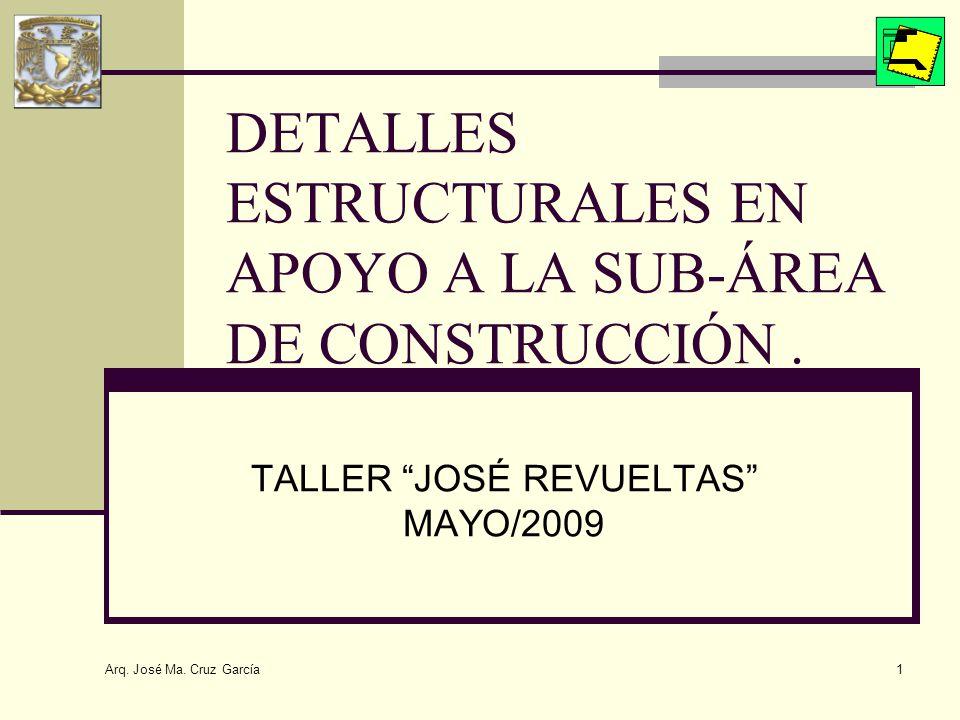 Arq. José Ma. Cruz García 1 DETALLES ESTRUCTURALES EN APOYO A LA SUB-ÁREA DE CONSTRUCCIÓN. TALLER JOSÉ REVUELTAS MAYO/2009
