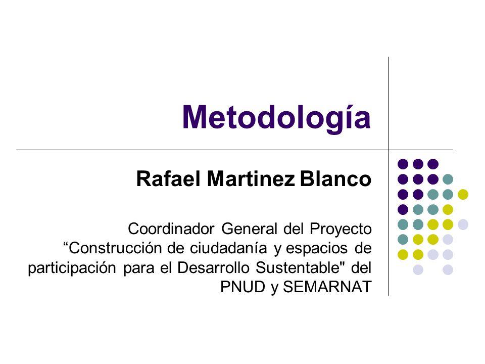 Metodología Rafael Martinez Blanco Coordinador General del Proyecto Construcción de ciudadanía y espacios de participación para el Desarrollo Sustenta