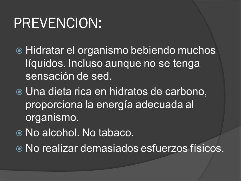 PREVENCION: Hidratar el organismo bebiendo muchos líquidos. Incluso aunque no se tenga sensación de sed. Una dieta rica en hidratos de carbono, propor