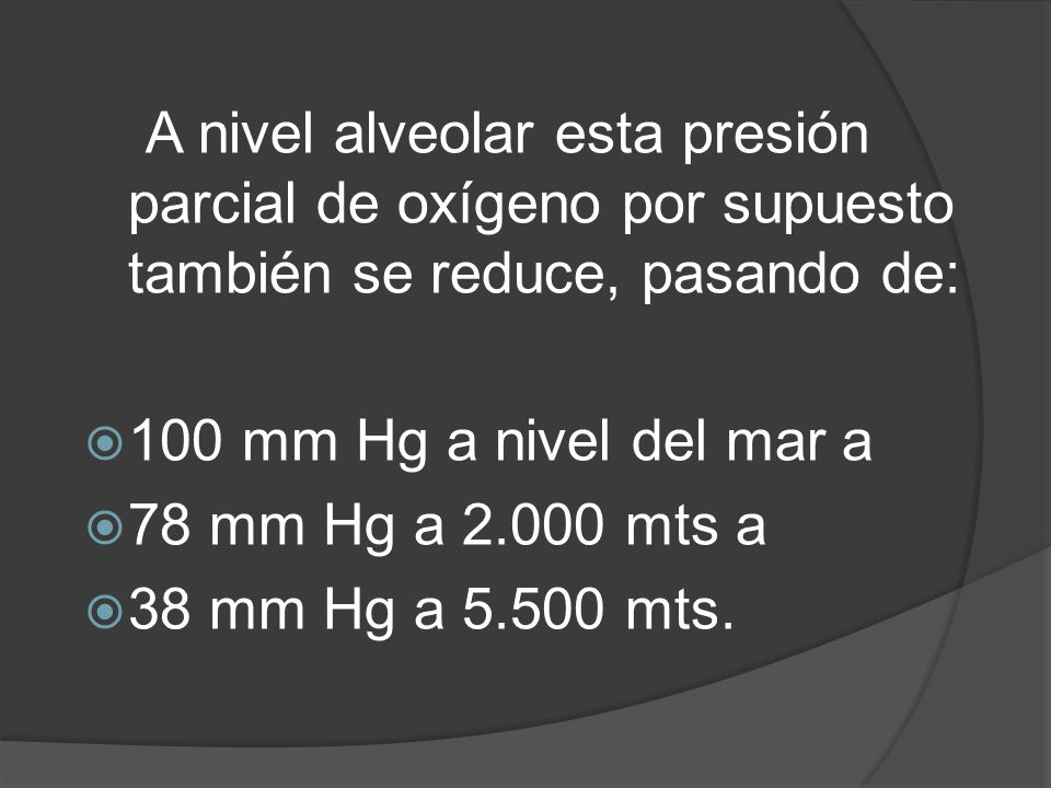A nivel alveolar esta presión parcial de oxígeno por supuesto también se reduce, pasando de: 100 mm Hg a nivel del mar a 78 mm Hg a 2.000 mts a 38 mm Hg a 5.500 mts.
