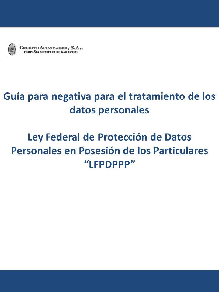Guía para negativa para el tratamiento de los datos personales Ley Federal de Protección de Datos Personales en Posesión de los Particulares LFPDPPP