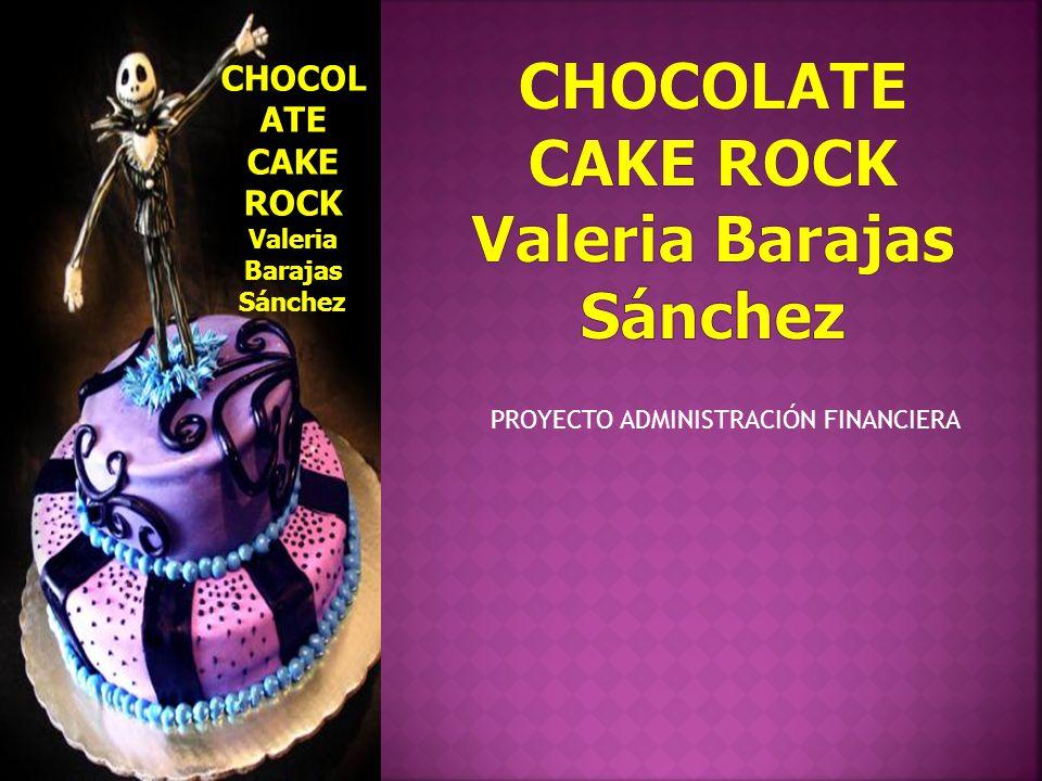 CHOCOL ATE CAKE ROCK Valeria Barajas Sánchez PROYECTO ADMINISTRACIÓN FINANCIERA