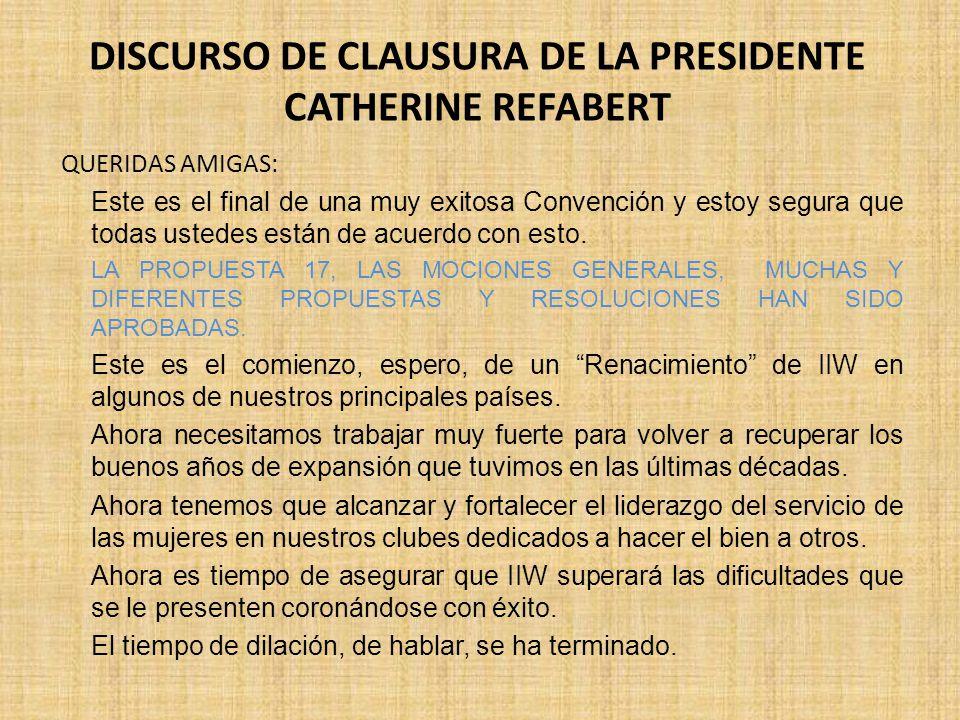 DISCURSO DE CLAUSURA DE LA PRESIDENTE CATHERINE REFABERT QUERIDAS AMIGAS: Este es el final de una muy exitosa Convención y estoy segura que todas ustedes están de acuerdo con esto.