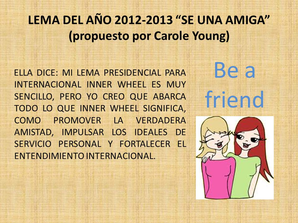 LEMA DEL AÑO 2012-2013 SE UNA AMIGA (propuesto por Carole Young) ELLA DICE: MI LEMA PRESIDENCIAL PARA INTERNACIONAL INNER WHEEL ES MUY SENCILLO, PERO YO CREO QUE ABARCA TODO LO QUE INNER WHEEL SIGNIFICA, COMO PROMOVER LA VERDADERA AMISTAD, IMPULSAR LOS IDEALES DE SERVICIO PERSONAL Y FORTALECER EL ENTENDIMIENTO INTERNACIONAL.