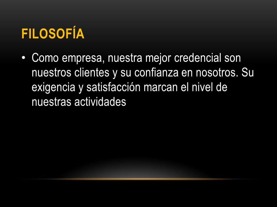 FILOSOFÍA Como empresa, nuestra mejor credencial son nuestros clientes y su confianza en nosotros.