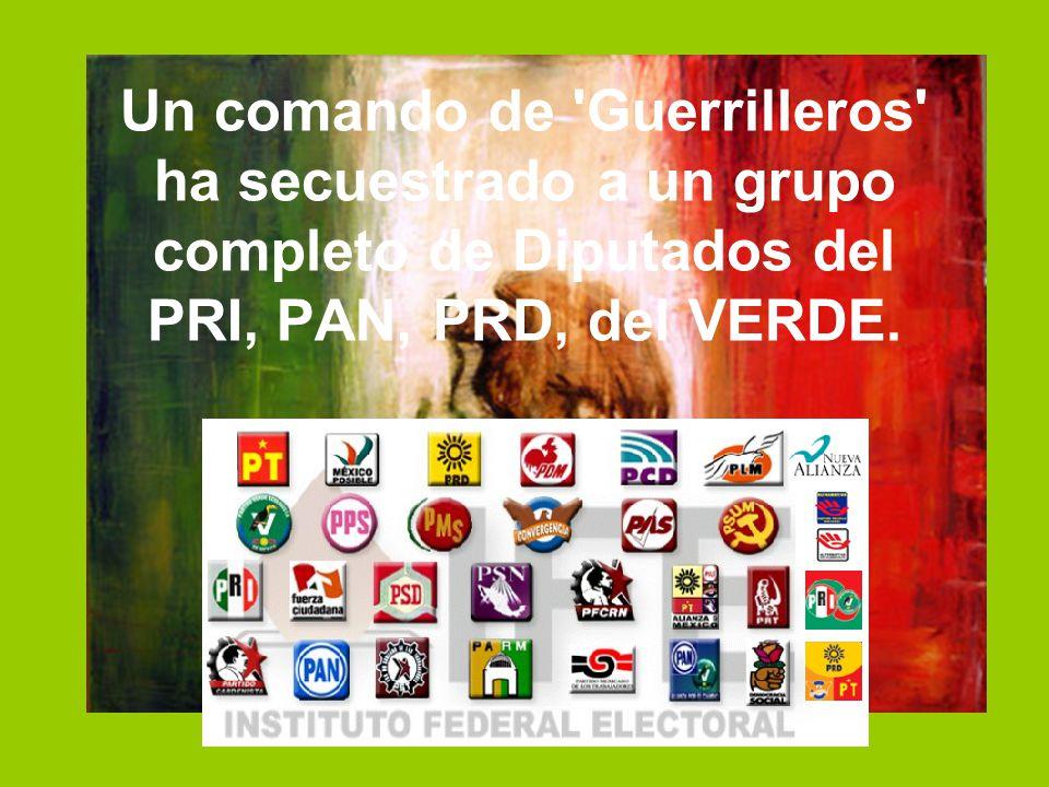 Un comando de 'Guerrilleros' ha secuestrado a un grupo completo de Diputados del PRI, PAN, PRD, del VERDE.
