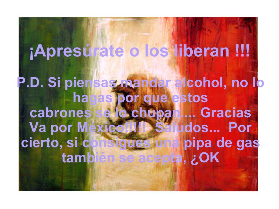¡Apresúrate o los liberan !!! P.D. Si piensas mandar alcohol, no lo hagas por que estos cabrones se lo chupan.... Gracias Va por México!!!!! Saludos..